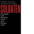 Sönke Neitzel/Harald Welzer: Soldaten. Protokolle vom Kämpfen, Töten und Sterben.